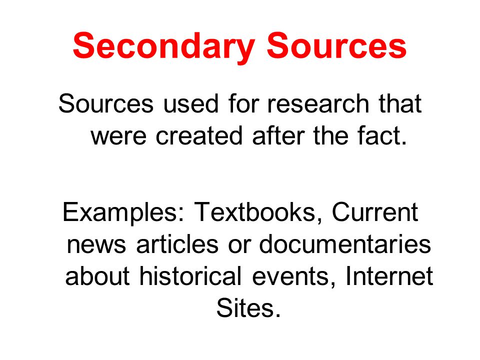 Secondary Sources Sources used for research that were created after the fact.