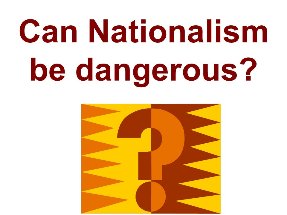 Can Nationalism be dangerous?