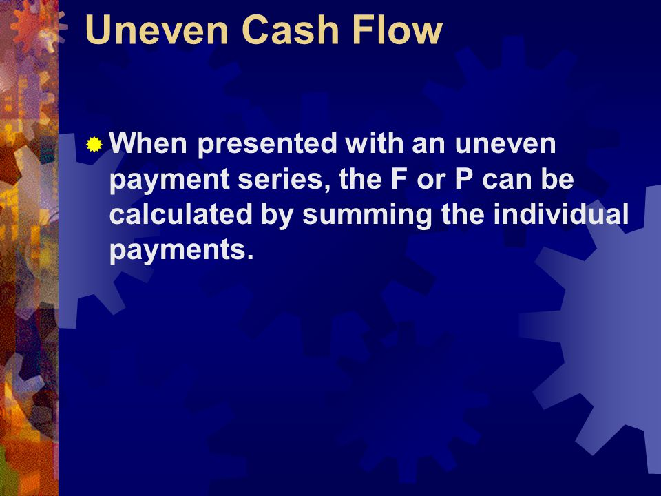 Uneven Cash Flow  When presented with an uneven payment series, the F or P can be calculated by summing the individual payments.