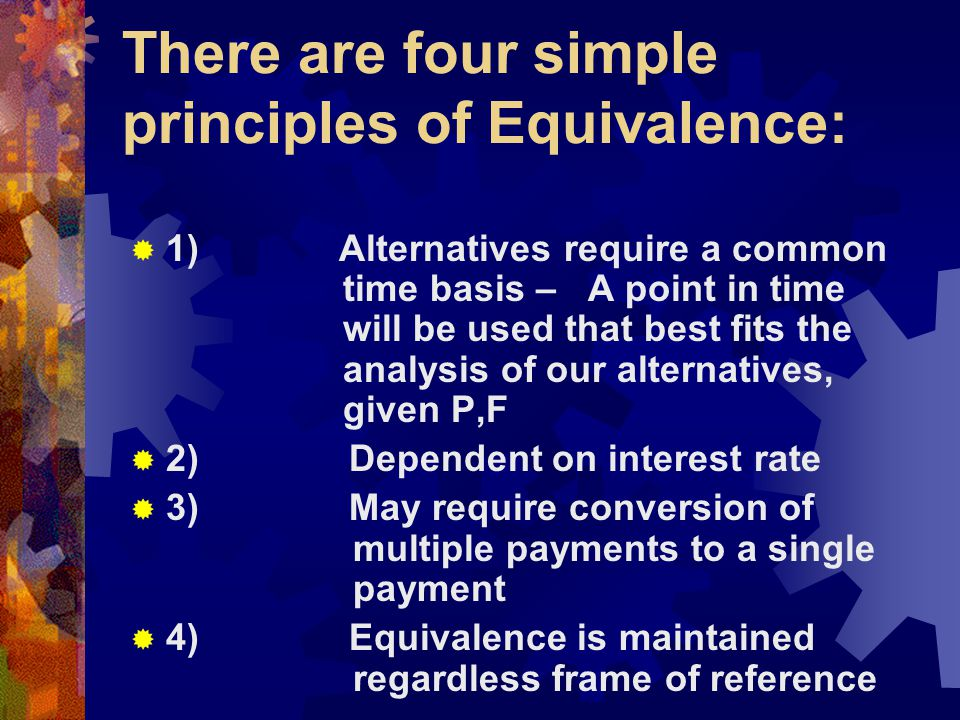 There are four simple principles of Equivalence:  1) Alternatives require a common time basis – A point in time will be used that best fits the analy