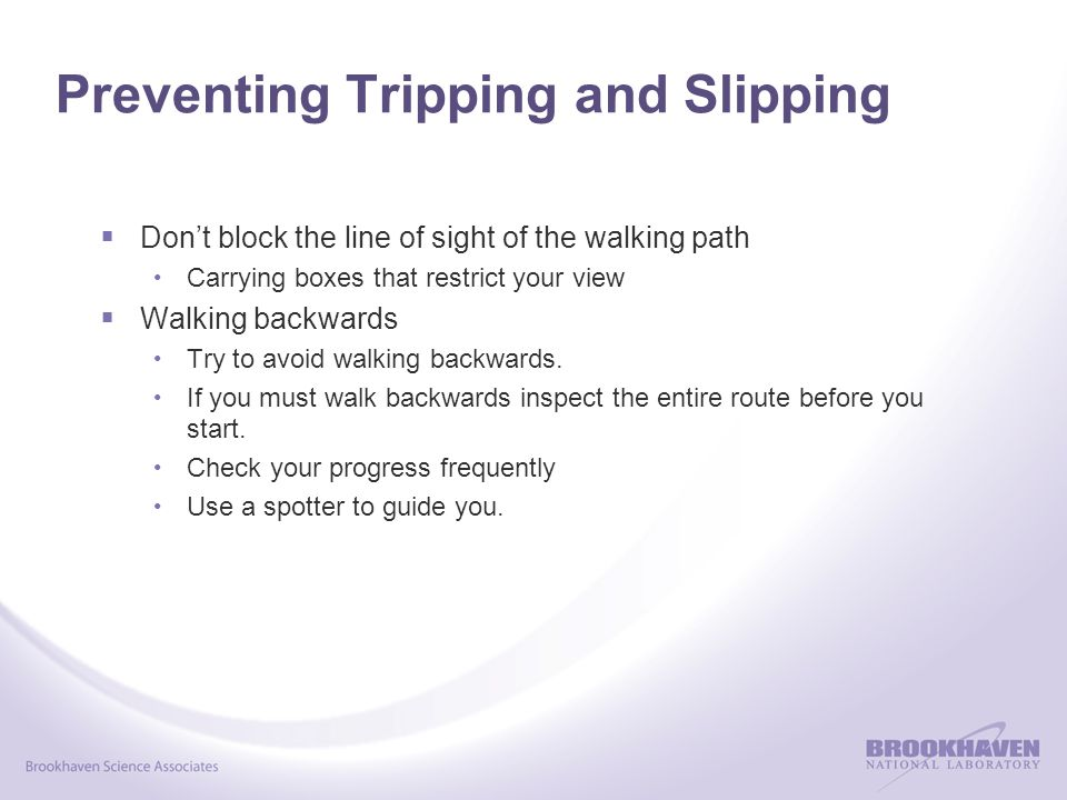 Preventing Tripping and Slipping  Don't block the line of sight of the walking path Carrying boxes that restrict your view  Walking backwards Try to