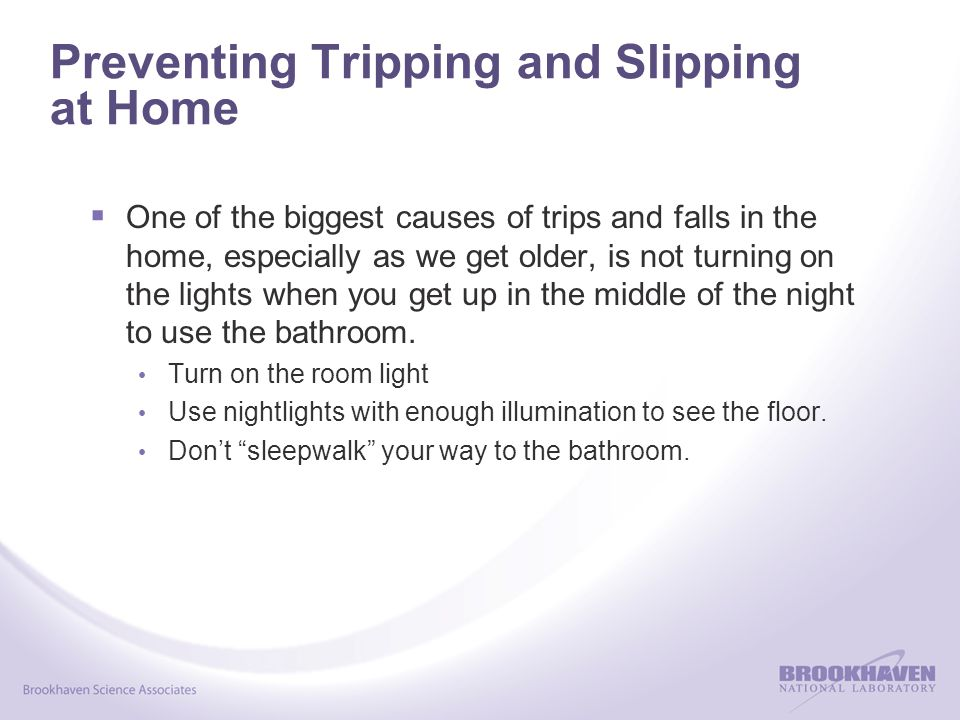 Preventing Tripping and Slipping at Home  One of the biggest causes of trips and falls in the home, especially as we get older, is not turning on the
