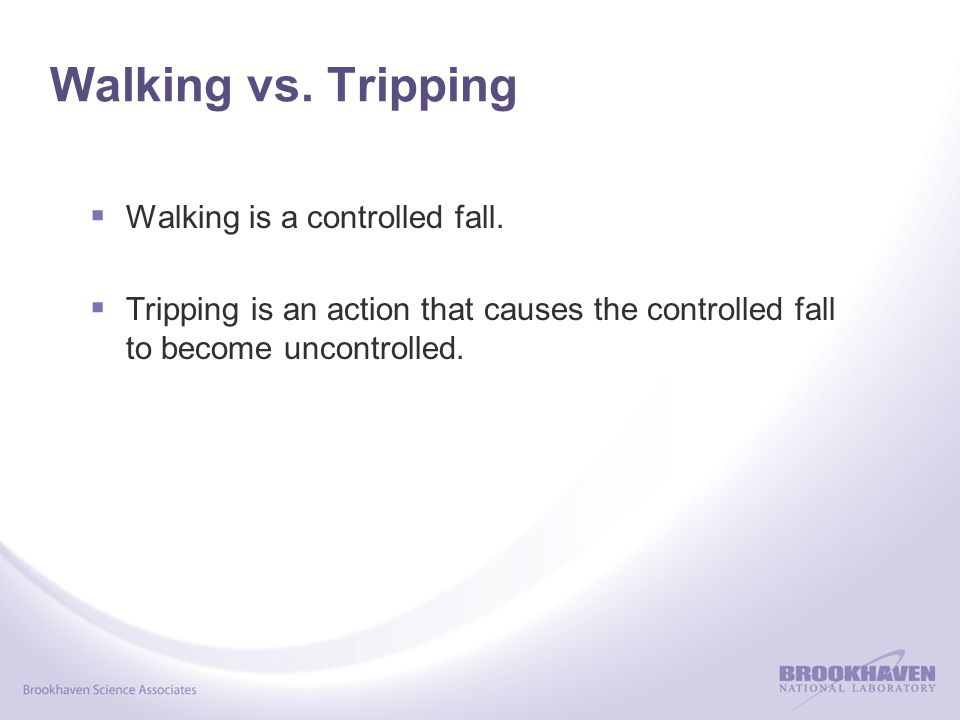 Walking vs. Tripping  Walking is a controlled fall.  Tripping is an action that causes the controlled fall to become uncontrolled.