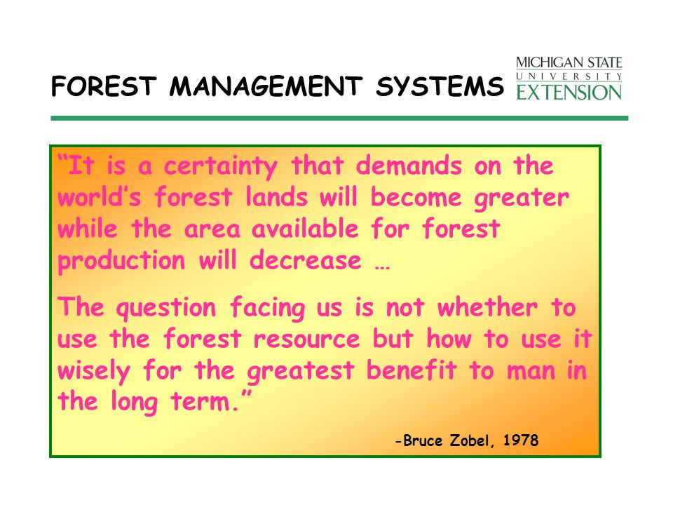 FOREST MANAGEMENT SYSTEMS It is a certainty that demands on the world's forest lands will become greater while the area available for forest production will decrease … The question facing us is not whether to use the forest resource but how to use it wisely for the greatest benefit to man in the long term. -Bruce Zobel, 1978