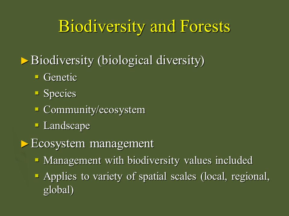 Biodiversity and Forests ► Biodiversity (biological diversity)  Genetic  Species  Community/ecosystem  Landscape ► Ecosystem management  Manageme