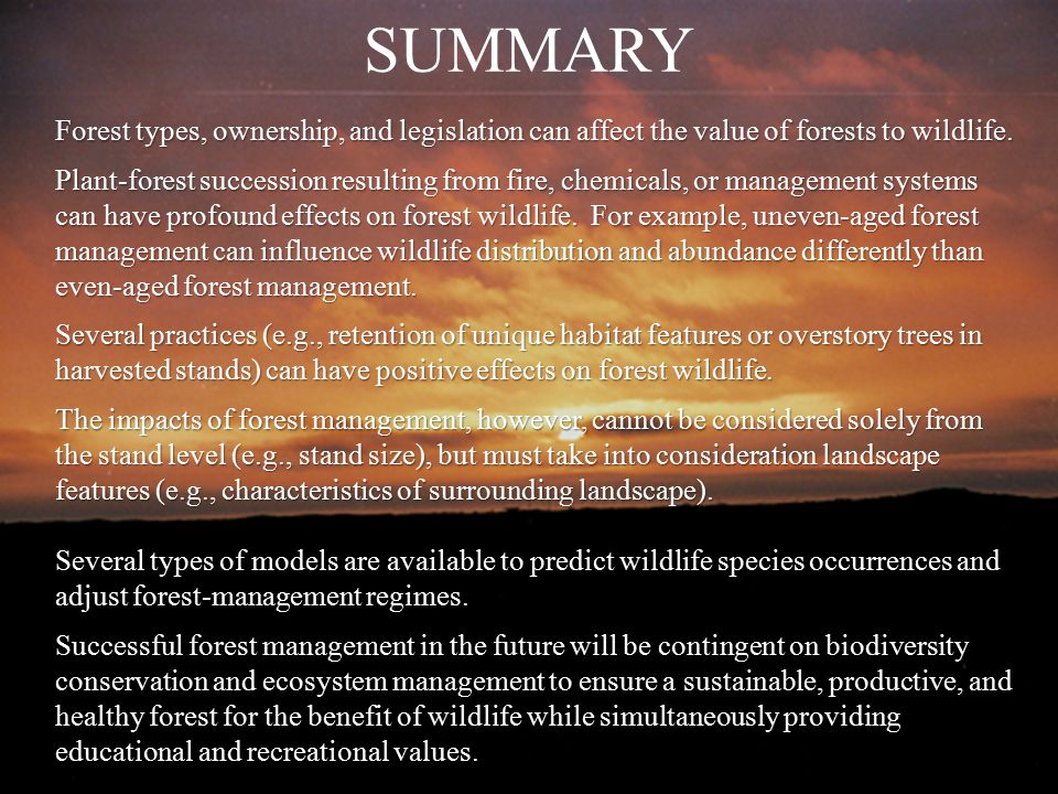 SUMMARY Forest types, ownership, and legislation can affect the value of forests to wildlife. Plant-forest succession resulting from fire, chemicals,