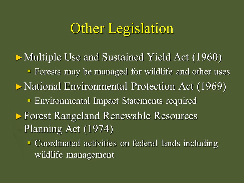 More Recent Legislation ► National Forest Management Act (1976)  Viable populations of vertebrates must be maintained on federal lands ► Emergency Salvage Timber Act (1995)  Expedited reviews for salvage timber operations on federal lands ► Renewable Resources Extension Act (1978)  Created Cooperative Forestry Assistance Act ► Forest Conservation Relief Act (1990)  Set aside harvestable land for protection of endangered species