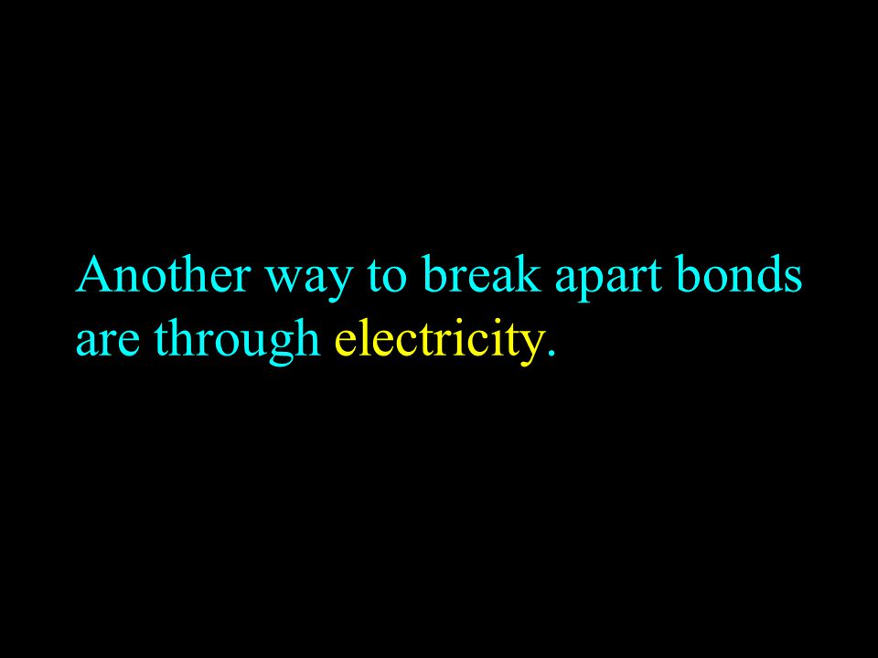 Another way to break apart bonds are through electricity.