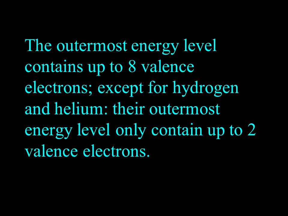 The outermost energy level contains up to 8 valence electrons; except for hydrogen and helium: their outermost energy level only contain up to 2 valence electrons.