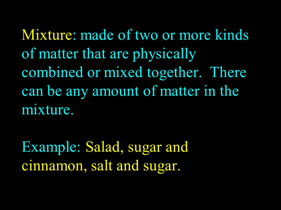 Mixture: made of two or more kinds of matter that are physically combined or mixed together.