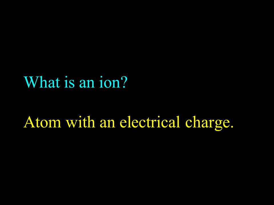 What is an ion Atom with an electrical charge.