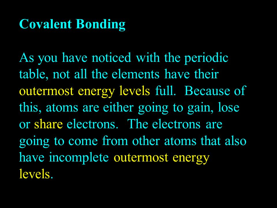 Covalent Bonding As you have noticed with the periodic table, not all the elements have their outermost energy levels full.