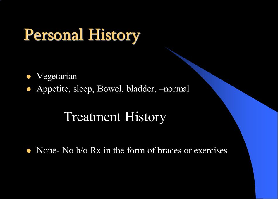Personal History Vegetarian Appetite, sleep, Bowel, bladder, –normal Treatment History None- No h/o Rx in the form of braces or exercises