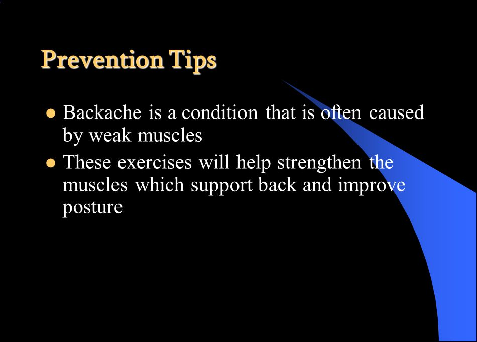 Prevention Tips Backache is a condition that is often caused by weak muscles These exercises will help strengthen the muscles which support back and improve posture