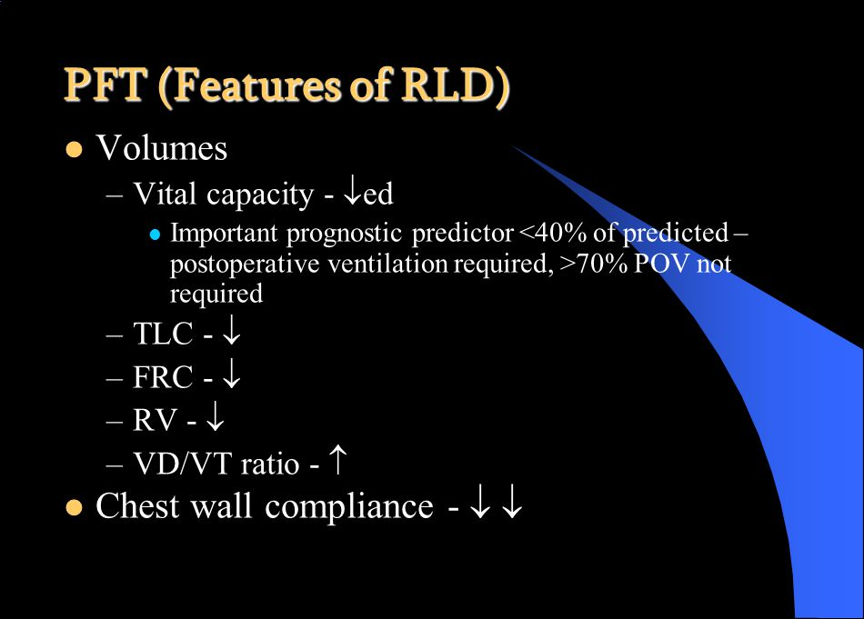 PFT (Features of RLD) Volumes –Vital capacity -  ed Important prognostic predictor 70% POV not required –TLC -  –FRC -  –RV -  –VD/VT ratio -  Chest wall compliance -  