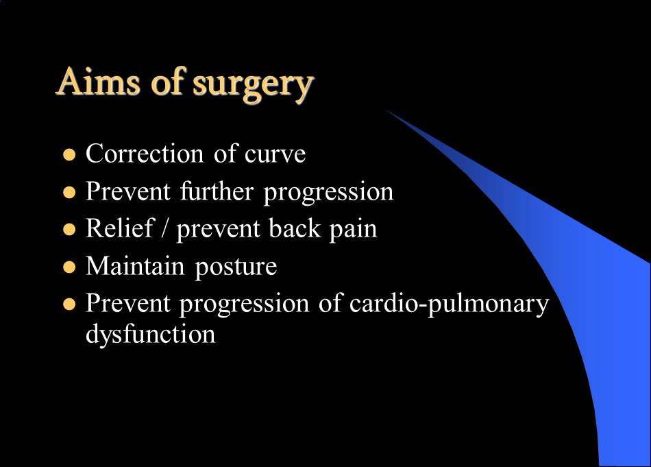 Aims of surgery Correction of curve Prevent further progression Relief / prevent back pain Maintain posture Prevent progression of cardio-pulmonary dysfunction