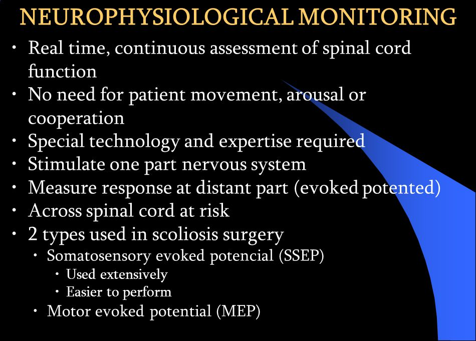 NEUROPHYSIOLOGICAL MONITORING Real time, continuous assessment of spinal cord function No need for patient movement, arousal or cooperation Special technology and expertise required Stimulate one part nervous system Measure response at distant part (evoked potented) Across spinal cord at risk 2 types used in scoliosis surgery Somatosensory evoked potencial (SSEP) Used extensively Easier to perform Motor evoked potential (MEP)