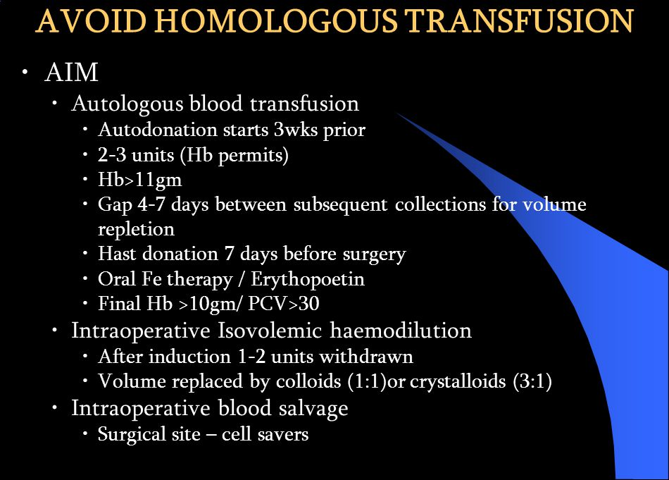 AIM Autologous blood transfusion Autodonation starts 3wks prior 2-3 units (Hb permits) Hb>11gm Gap 4-7 days between subsequent collections for volume repletion Hast donation 7 days before surgery Oral Fe therapy / Erythopoetin Final Hb >10gm/ PCV>30 Intraoperative Isovolemic haemodilution After induction 1-2 units withdrawn Volume replaced by colloids (1:1)or crystalloids (3:1) Intraoperative blood salvage Surgical site – cell savers AVOID HOMOLOGOUS TRANSFUSION