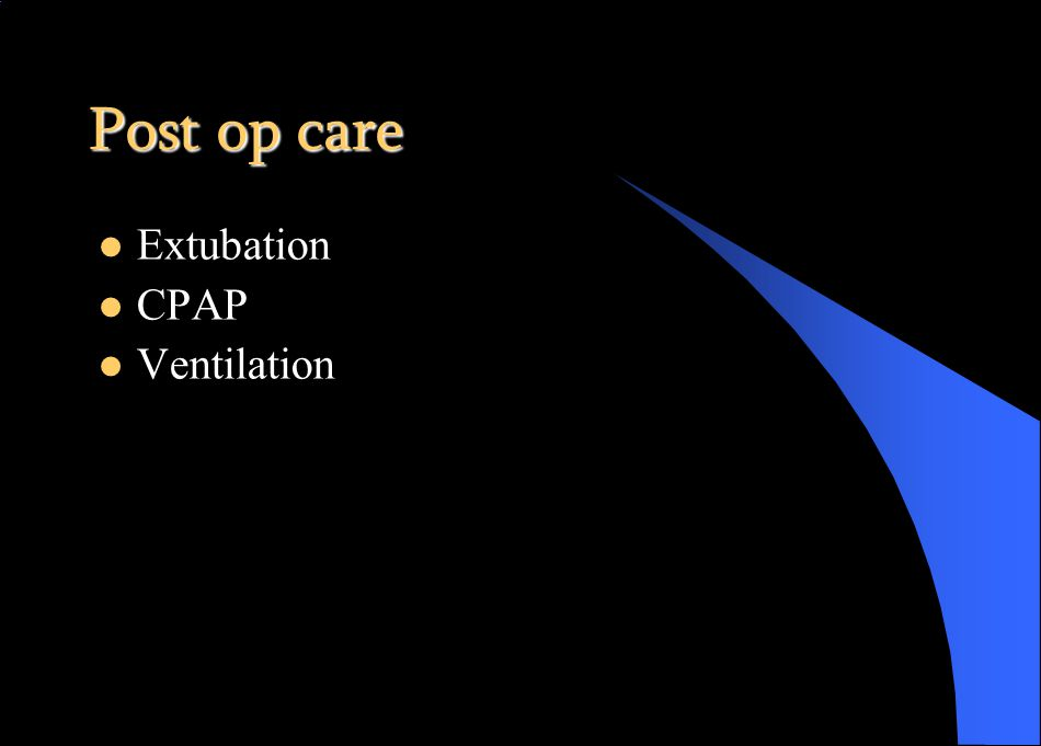 Post op care Extubation CPAP Ventilation