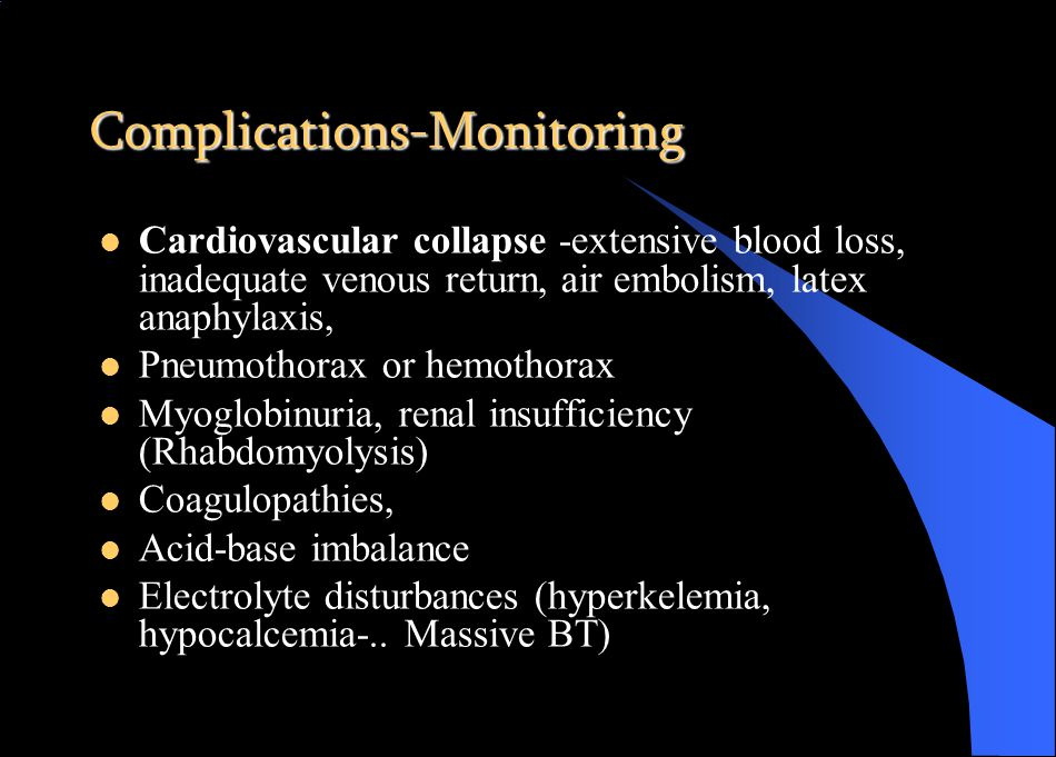 Complications-Monitoring Cardiovascular collapse -extensive blood loss, inadequate venous return, air embolism, latex anaphylaxis, Pneumothorax or hemothorax Myoglobinuria, renal insufficiency (Rhabdomyolysis) Coagulopathies, Acid-base imbalance Electrolyte disturbances (hyperkelemia, hypocalcemia-..