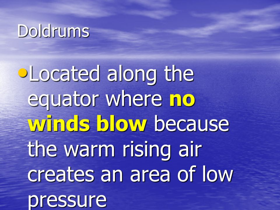 Doldrums Located along the equator where no winds blow because the warm rising air creates an area of low pressure Located along the equator where no winds blow because the warm rising air creates an area of low pressure