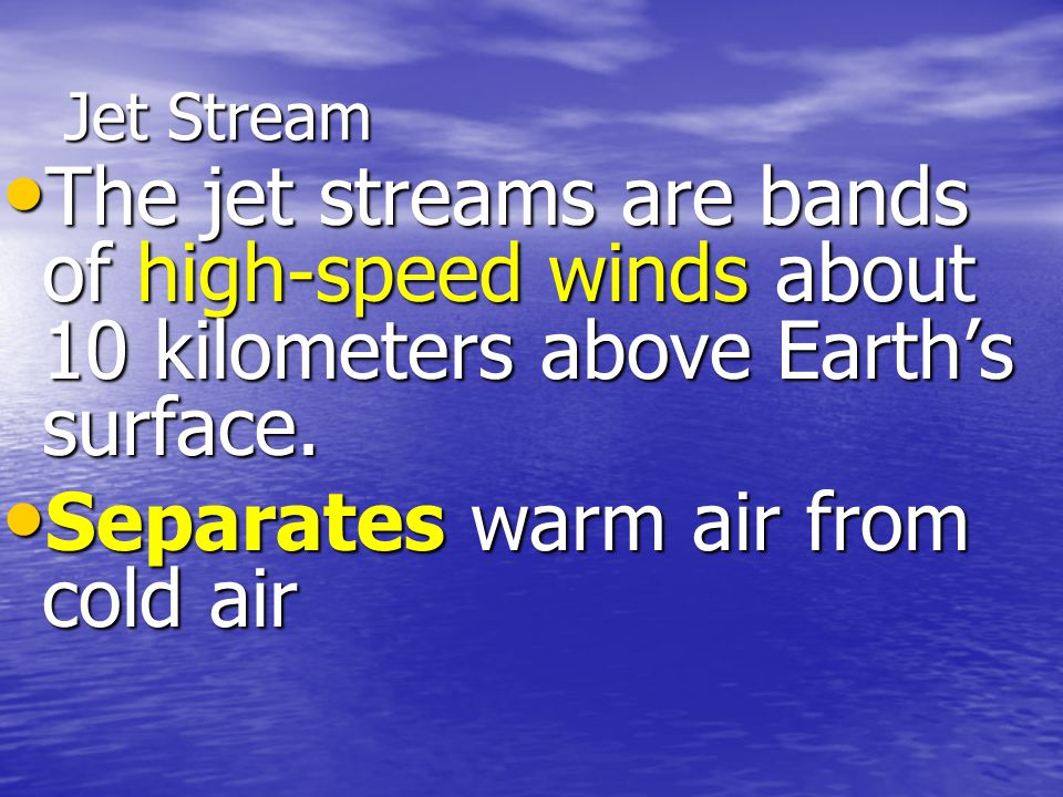 Jet Stream The jet streams are bands of high-speed winds about 10 kilometers above Earth's surface.