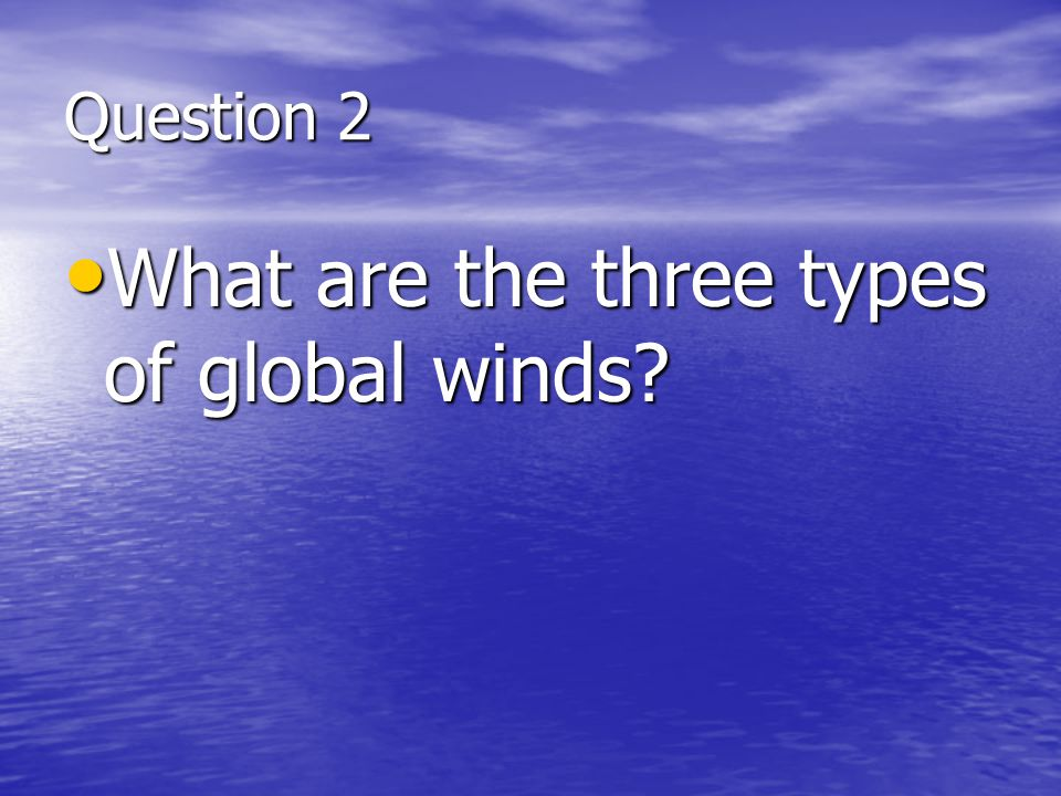 Question 2 What are the three types of global winds? What are the three types of global winds?