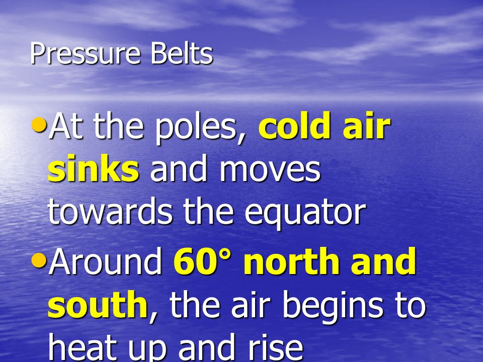 Pressure Belts At the poles, cold air sinks and moves towards the equator At the poles, cold air sinks and moves towards the equator Around 60° north and south, the air begins to heat up and rise Around 60° north and south, the air begins to heat up and rise