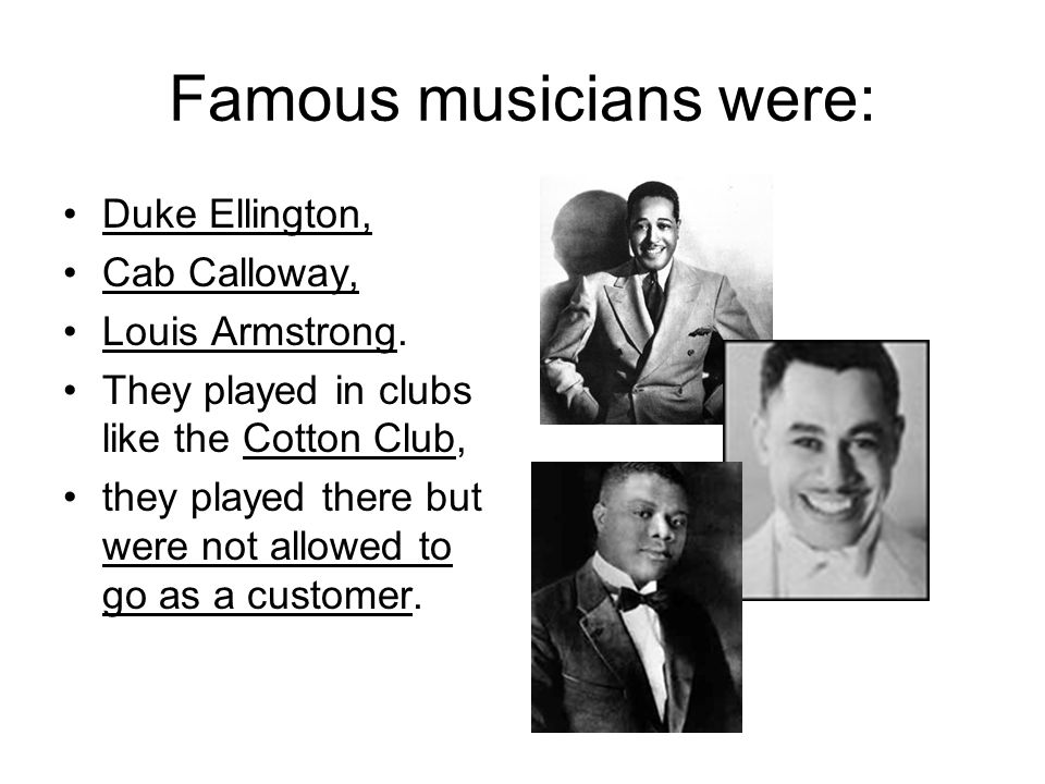Famous musicians were: Duke Ellington, Cab Calloway, Louis Armstrong.