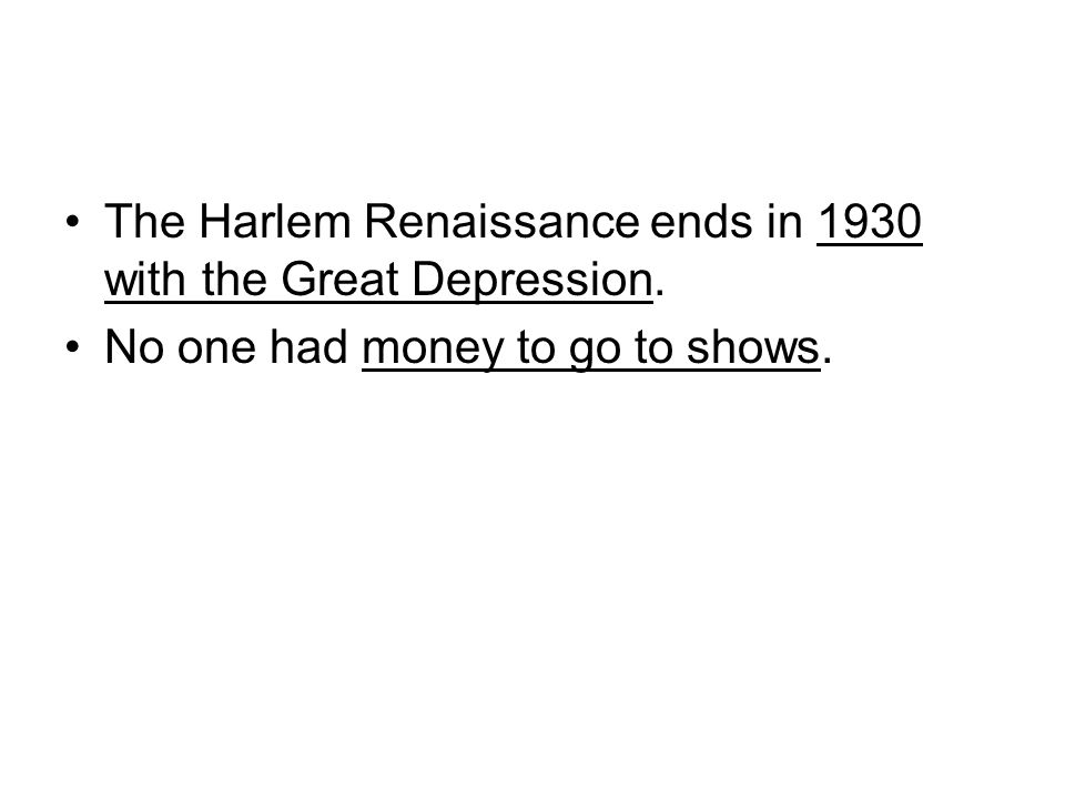 The Harlem Renaissance ends in 1930 with the Great Depression. No one had money to go to shows.