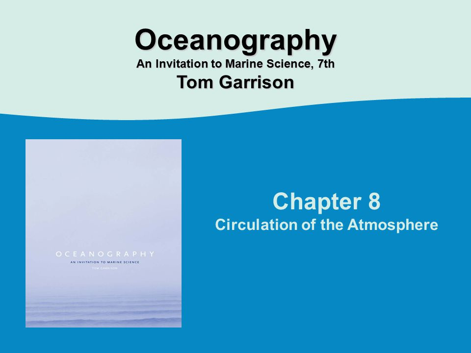 Chapter 8 Circulation of the Atmosphere Oceanography An Invitation to Marine Science, 7th Tom Garrison