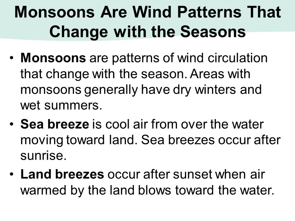 Monsoons Are Wind Patterns That Change with the Seasons Monsoons are patterns of wind circulation that change with the season. Areas with monsoons gen