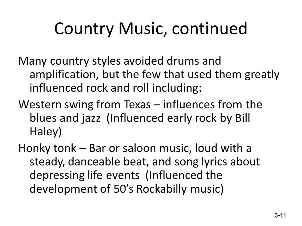 Country Music, continued Many country styles avoided drums and amplification, but the few that used them greatly influenced rock and roll including: W