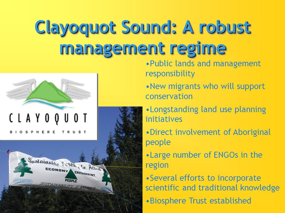 Clayoquot Sound: A robust management regime Public lands and management responsibility New migrants who will support conservation Longstanding land use planning initiatives Direct involvement of Aboriginal people Large number of ENGOs in the region Several efforts to incorporate scientific and traditional knowledge Biosphere Trust established