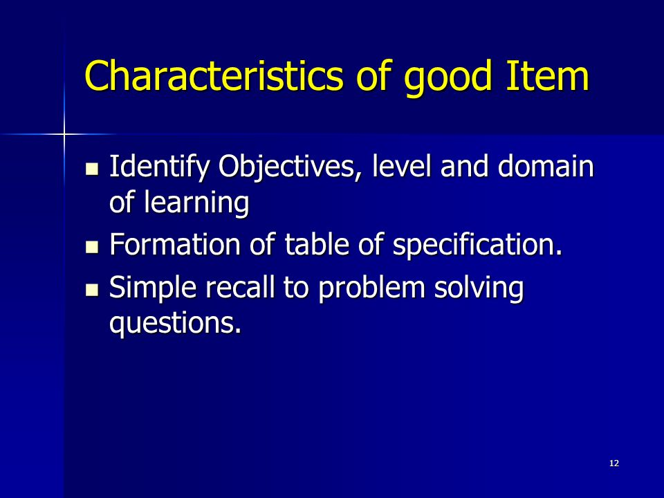 12 Characteristics of good Item Identify Objectives, level and domain of learning Identify Objectives, level and domain of learning Formation of table of specification.