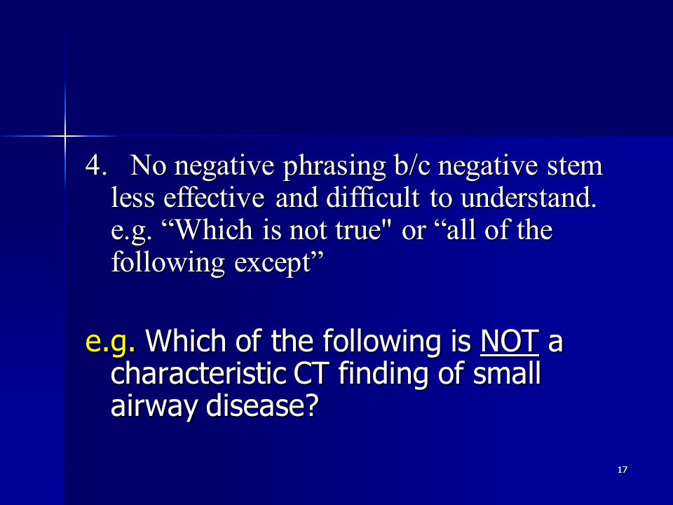 17 4. No negative phrasing b/c negative stem less effective and difficult to understand.