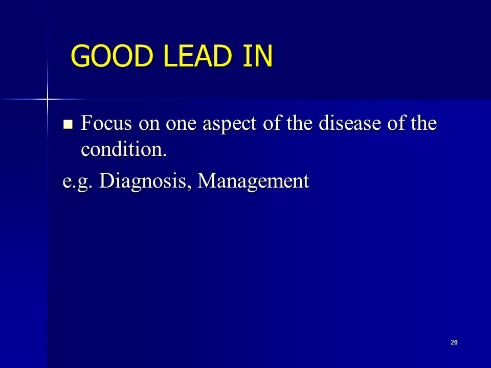20 GOOD LEAD IN Focus on one aspect of the disease of the condition.