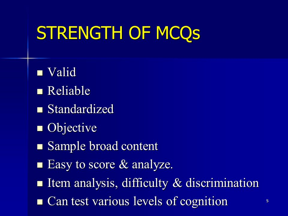5 STRENGTH OF MCQs Valid Valid Reliable Reliable Standardized Standardized Objective Objective Sample broad content Sample broad content Easy to score & analyze.