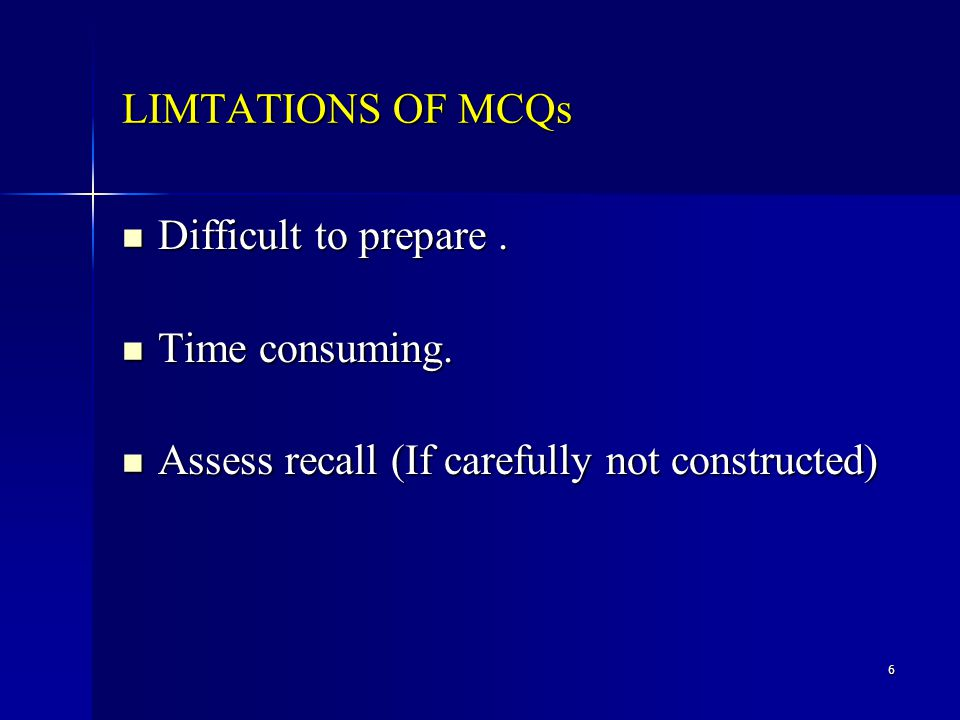 6 LIMTATIONS OF MCQs Difficult to prepare. Difficult to prepare.