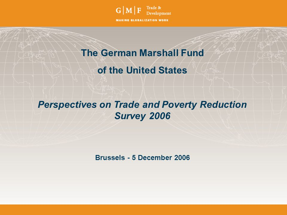The German Marshall Fund of the United States Perspectives on Trade and Poverty Reduction Survey 2006 Brussels - 5 December 2006
