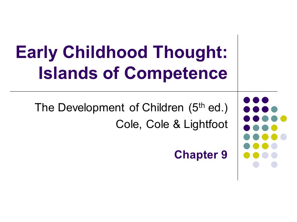 Early Childhood (age 2-6) Typical pattern of thinking in preschool years Mixture of sound logic and magical thinking Insight and ignorance The reasoned and the unreasonable A patchwork of competence and incompetence