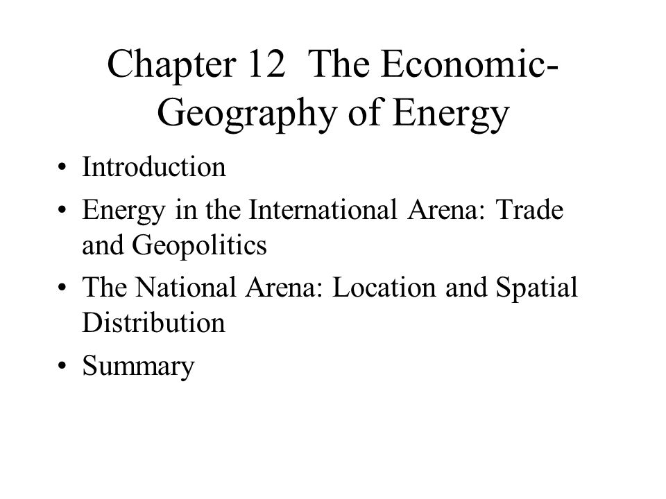 Chapter 12 The Economic- Geography of Energy Introduction Energy in the International Arena: Trade and Geopolitics The National Arena: Location and Spatial Distribution Summary