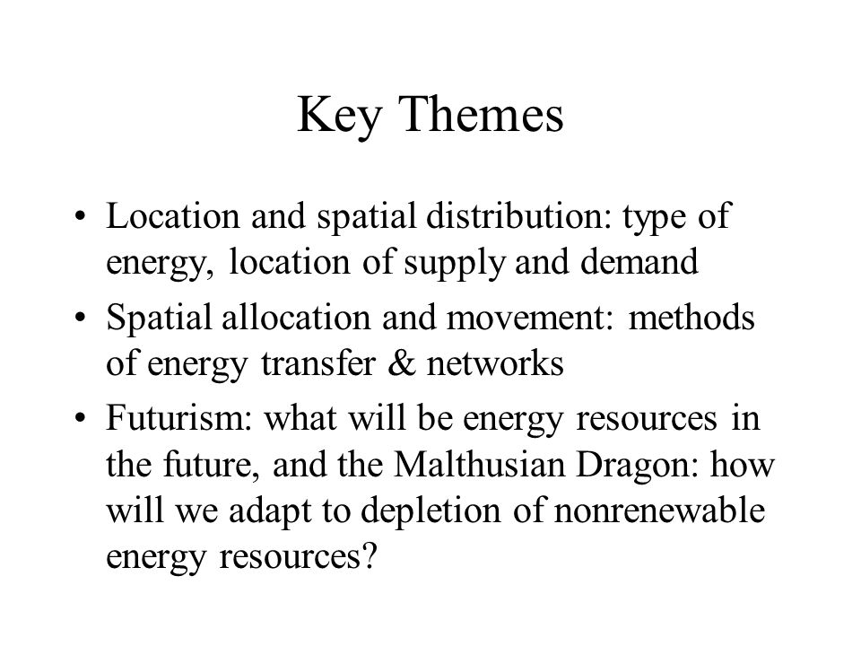 Key Themes Location and spatial distribution: type of energy, location of supply and demand Spatial allocation and movement: methods of energy transfer & networks Futurism: what will be energy resources in the future, and the Malthusian Dragon: how will we adapt to depletion of nonrenewable energy resources?