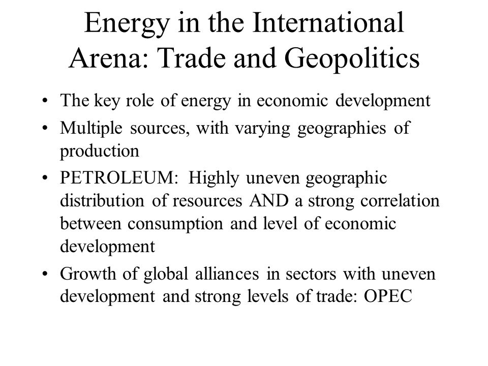 Energy in the International Arena: Trade and Geopolitics The key role of energy in economic development Multiple sources, with varying geographies of production PETROLEUM: Highly uneven geographic distribution of resources AND a strong correlation between consumption and level of economic development Growth of global alliances in sectors with uneven development and strong levels of trade: OPEC