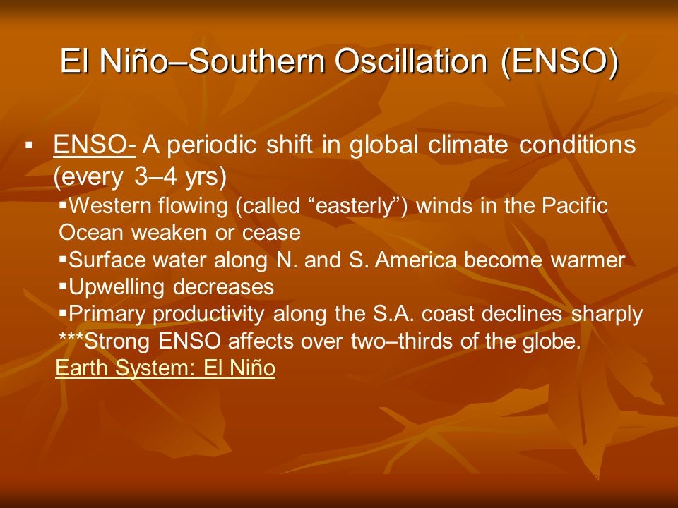 El Niño–Southern Oscillation (ENSO) © Brooks/Cole Publishing Company / ITP  ENSO- A periodic shift in global climate conditions (every 3–4 yrs)  Western flowing (called easterly ) winds in the Pacific Ocean weaken or cease  Surface water along N.