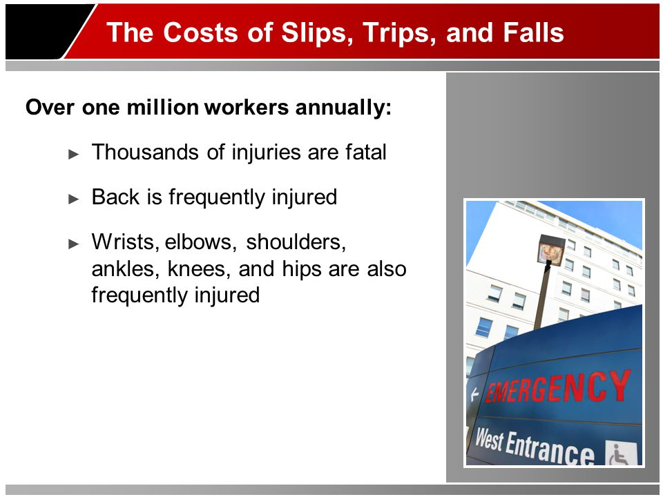 The Costs of Slips, Trips, and Falls Over one million workers annually: ► Thousands of injuries are fatal ► Back is frequently injured ► Wrists, elbows, shoulders, ankles, knees, and hips are also frequently injured
