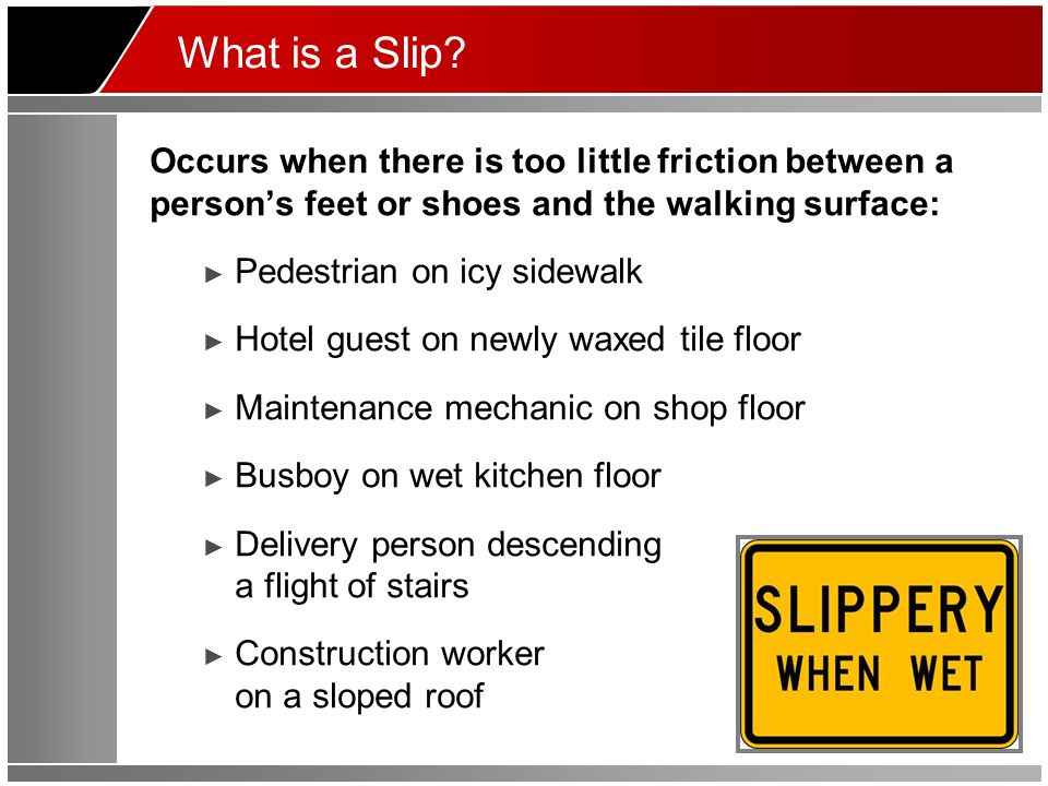 What is a Slip? Occurs when there is too little friction between a person's feet or shoes and the walking surface: ► Pedestrian on icy sidewalk ► Hote