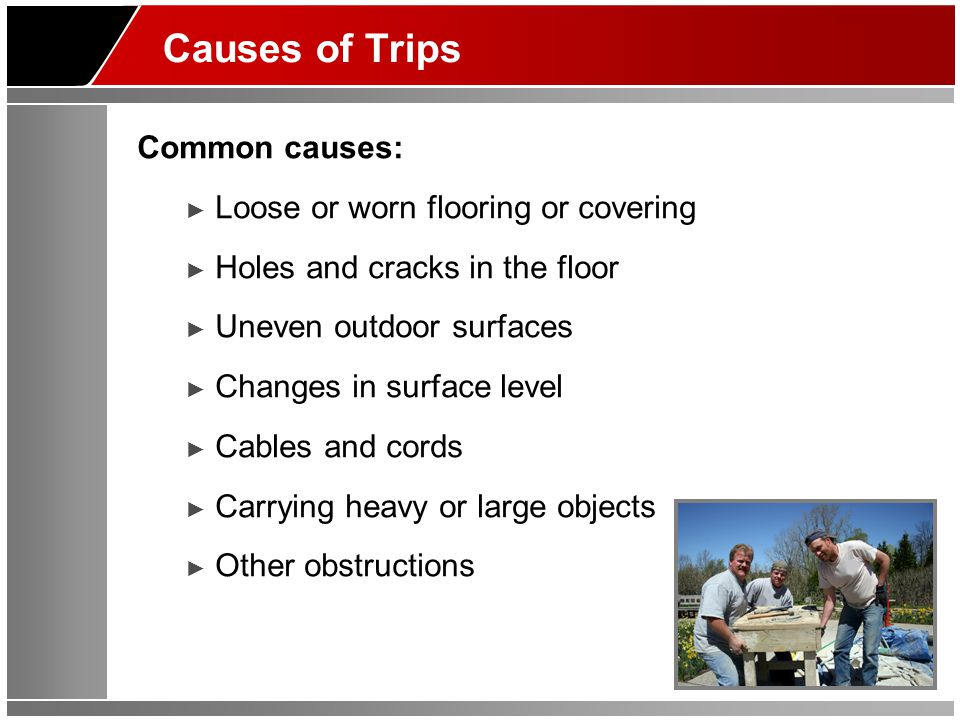 Causes of Trips Common causes: ► Loose or worn flooring or covering ► Holes and cracks in the floor ► Uneven outdoor surfaces ► Changes in surface level ► Cables and cords ► Carrying heavy or large objects ► Other obstructions