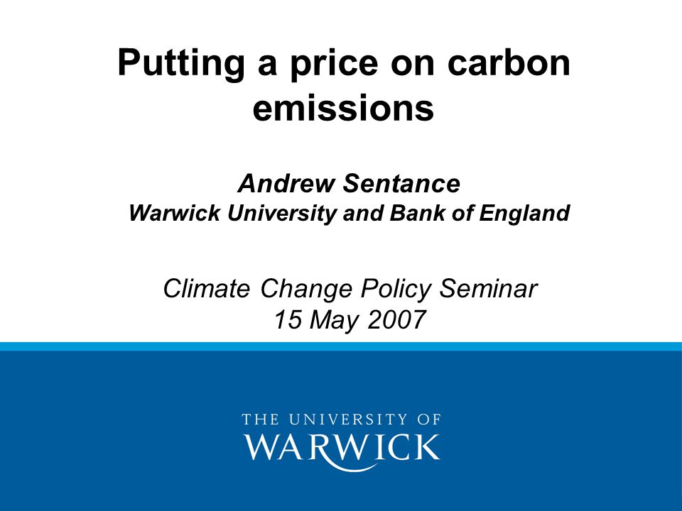 Andrew Sentance Warwick University and Bank of England Climate Change Policy Seminar 15 May 2007 Putting a price on carbon emissions