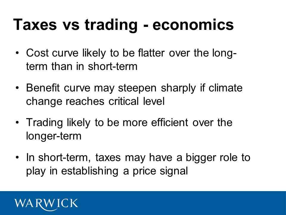 Taxes vs trading - economics Cost curve likely to be flatter over the long- term than in short-term Benefit curve may steepen sharply if climate change reaches critical level Trading likely to be more efficient over the longer-term In short-term, taxes may have a bigger role to play in establishing a price signal